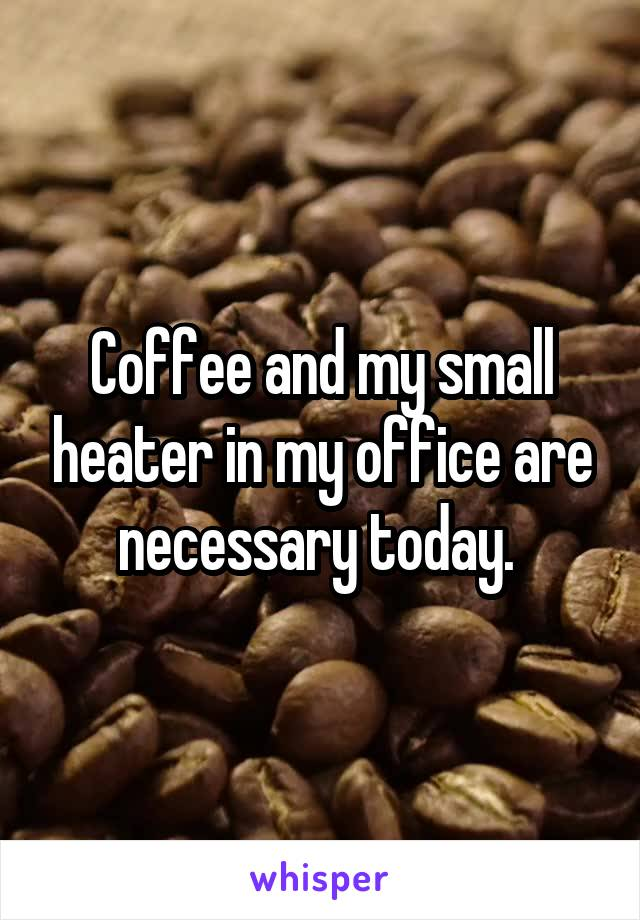 Coffee and my small heater in my office are necessary today.