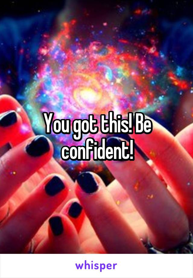 You got this! Be confident!