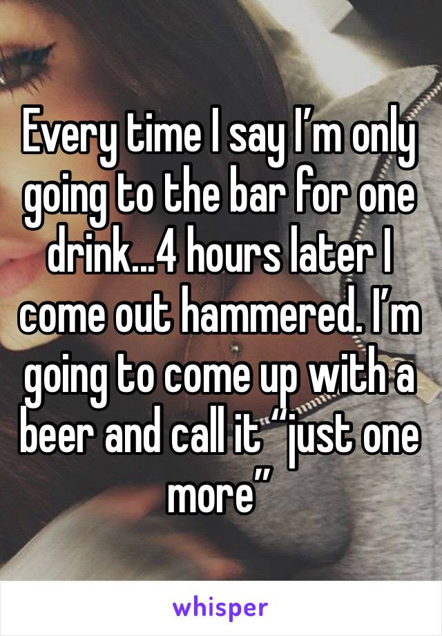 """Every time I say I'm only going to the bar for one drink...4 hours later I come out hammered. I'm going to come up with a beer and call it """"just one more"""""""