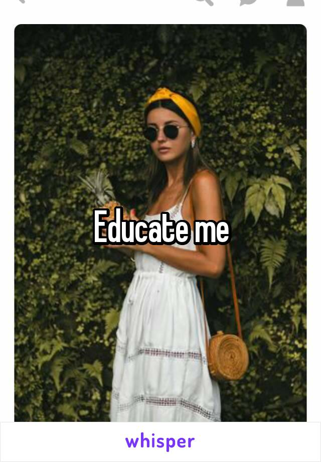 Educate me
