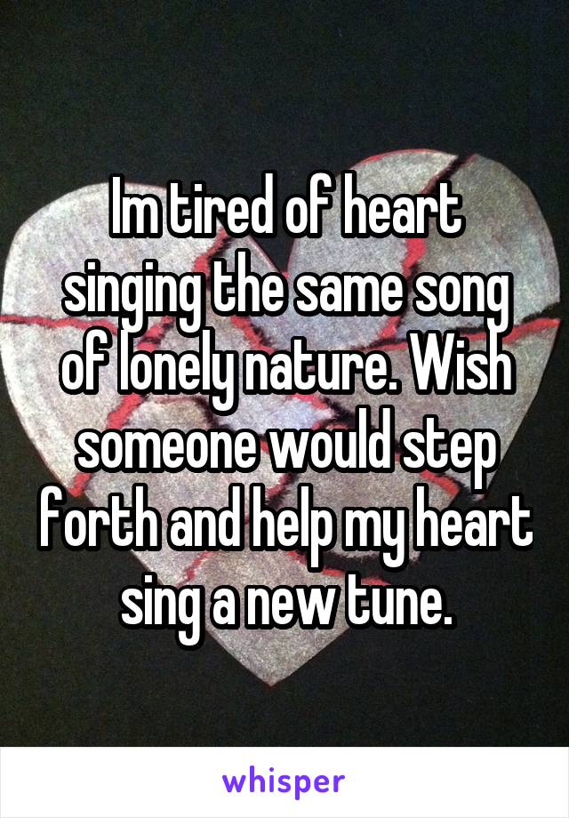 Im tired of heart singing the same song of lonely nature. Wish someone would step forth and help my heart sing a new tune.