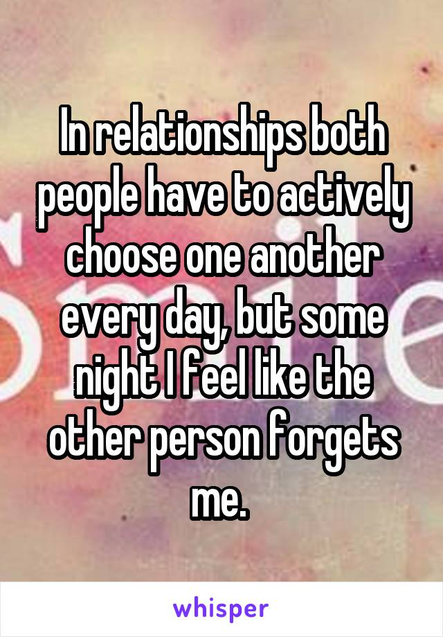In relationships both people have to actively choose one another every day, but some night I feel like the other person forgets me.