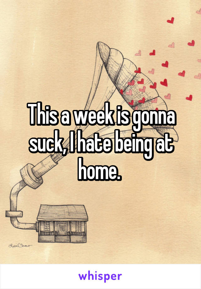 This a week is gonna suck, I hate being at home.