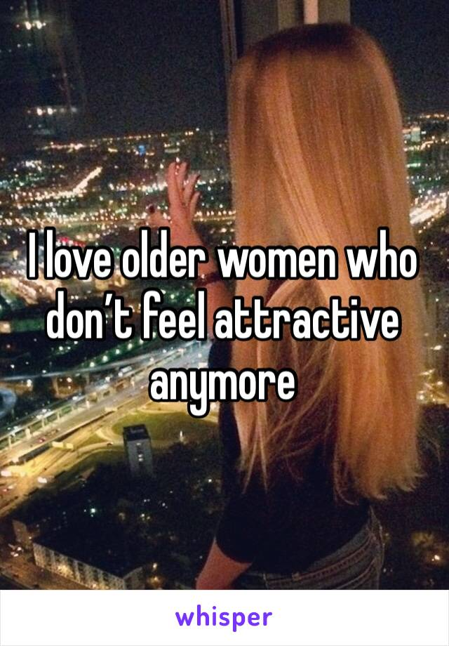 I love older women who don't feel attractive anymore