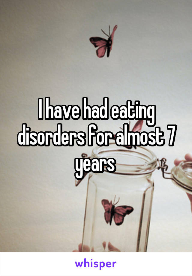 I have had eating disorders for almost 7 years
