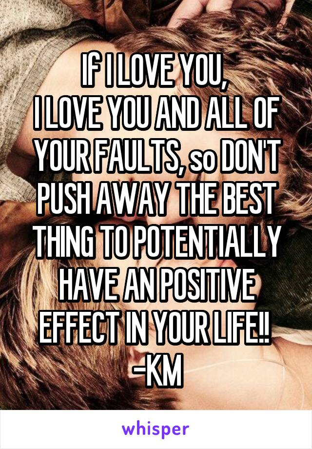 If I LOVE YOU,  I LOVE YOU AND ALL OF YOUR FAULTS, so DON'T PUSH AWAY THE BEST THING TO POTENTIALLY HAVE AN POSITIVE EFFECT IN YOUR LIFE!!  -KM