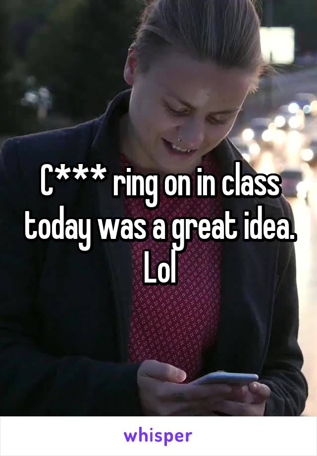 C*** ring on in class today was a great idea. Lol