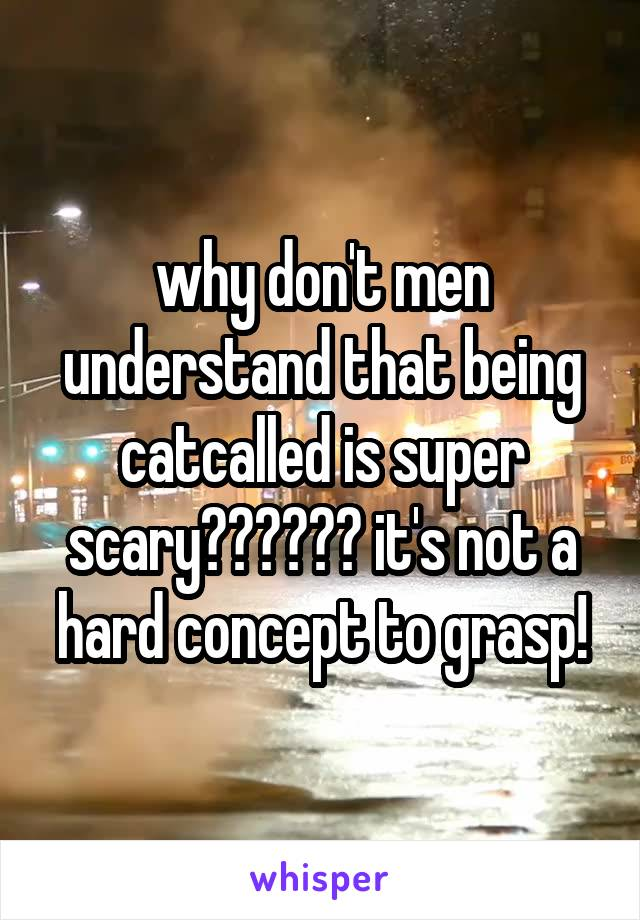 why don't men understand that being catcalled is super scary?????? it's not a hard concept to grasp!