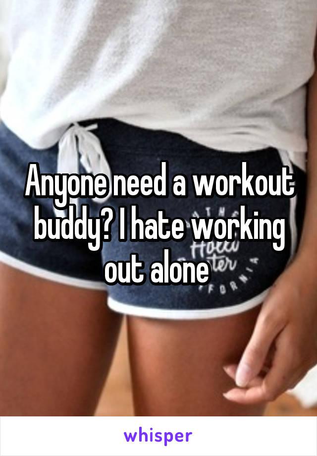 Anyone need a workout buddy? I hate working out alone