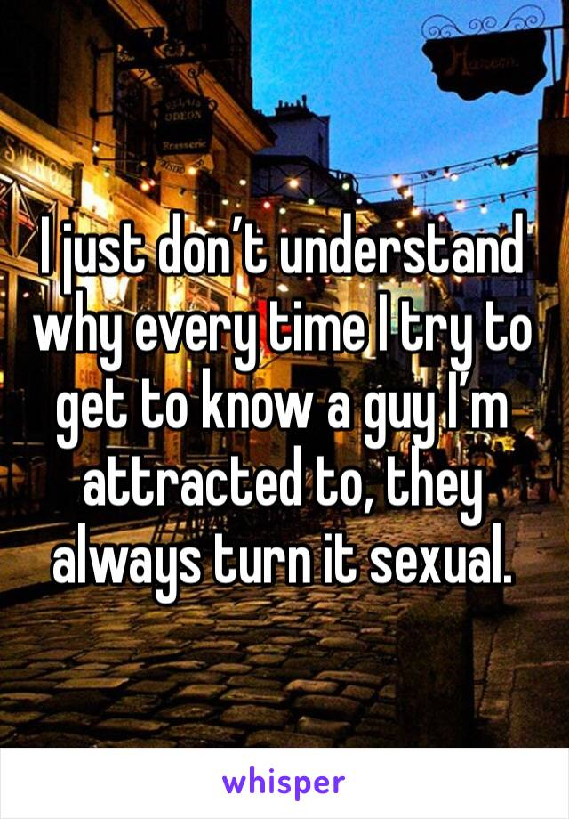I just don't understand why every time I try to get to know a guy I'm attracted to, they always turn it sexual.