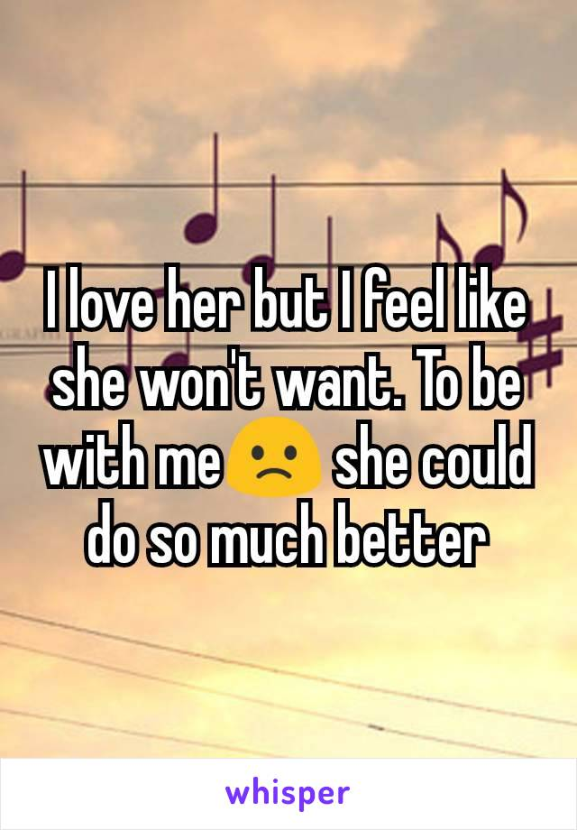 I love her but I feel like she won't want. To be with me🙁 she could do so much better
