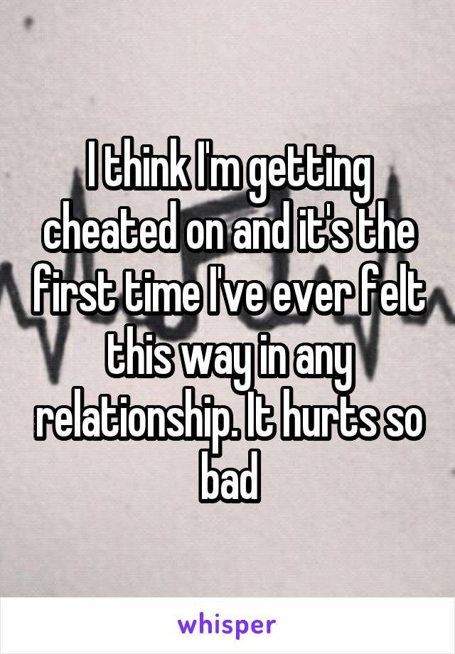 I think I'm getting cheated on and it's the first time I've ever felt this way in any relationship. It hurts so bad