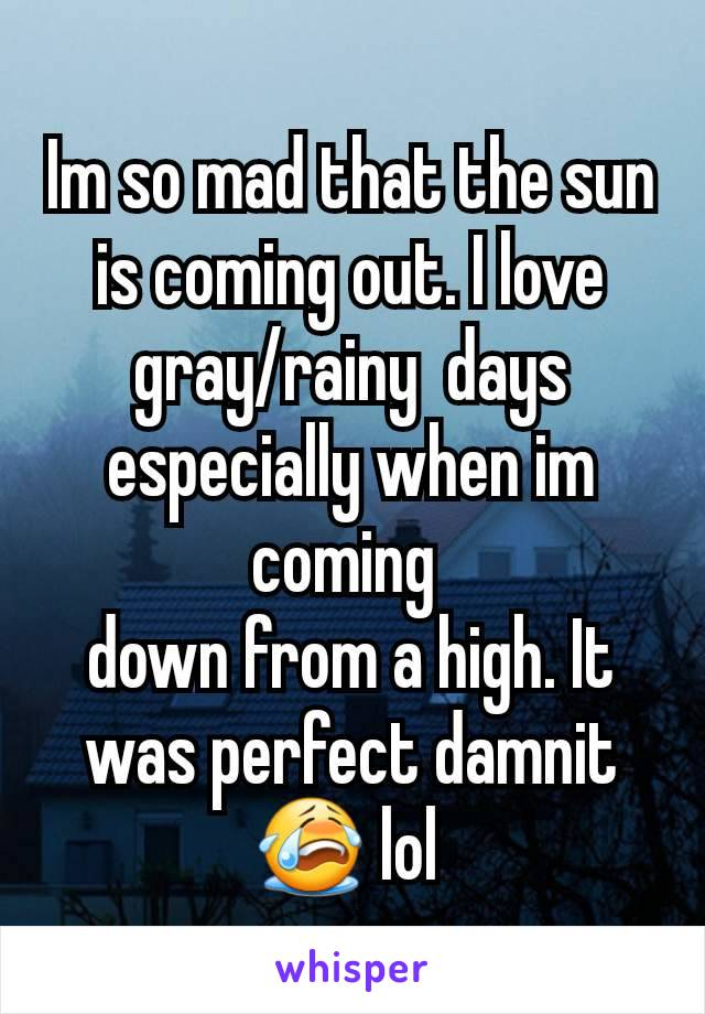Im so mad that the sun is coming out. I love gray/rainy  days especially when im coming  down from a high. It was perfect damnit 😭 lol