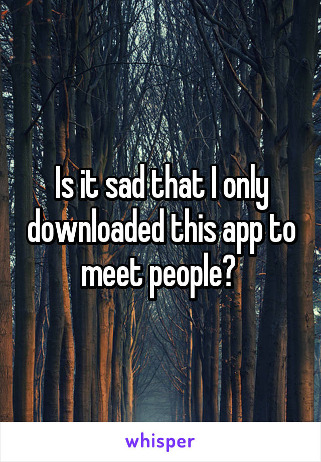 Is it sad that I only downloaded this app to meet people?