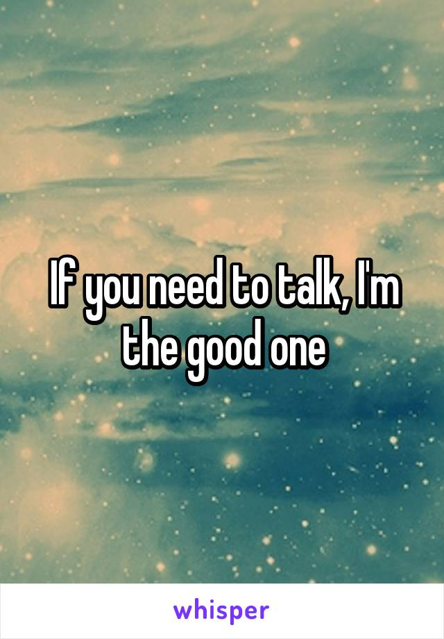 If you need to talk, I'm the good one