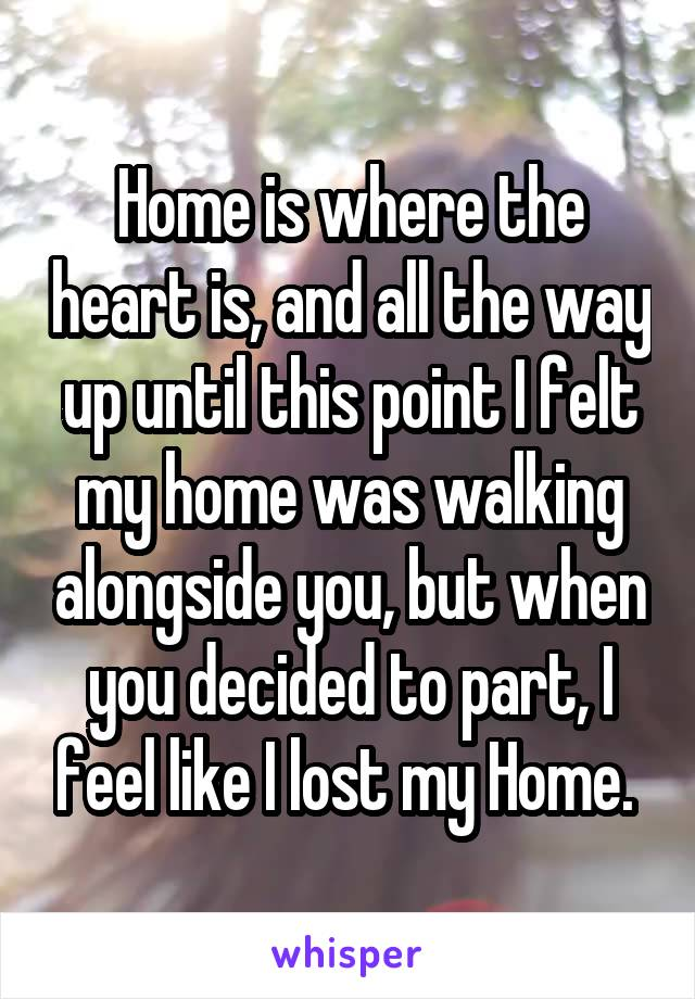 Home is where the heart is, and all the way up until this point I felt my home was walking alongside you, but when you decided to part, I feel like I lost my Home.