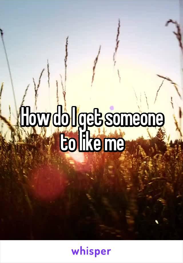 How do I get someone to like me
