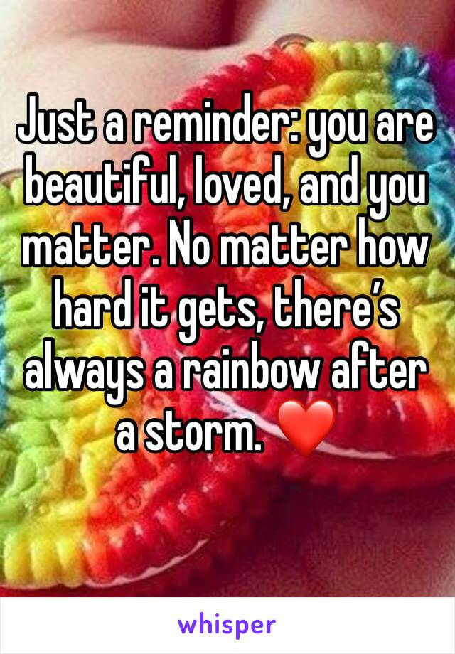 Just a reminder: you are beautiful, loved, and you matter. No matter how hard it gets, there's always a rainbow after a storm. ❤️