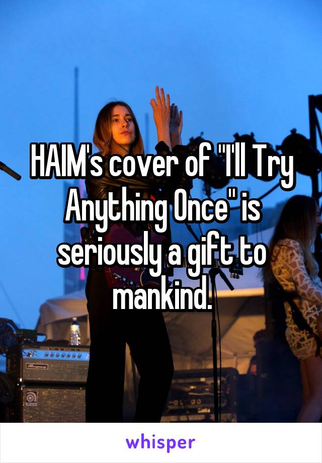 """HAIM's cover of """"I'll Try Anything Once"""" is seriously a gift to mankind."""