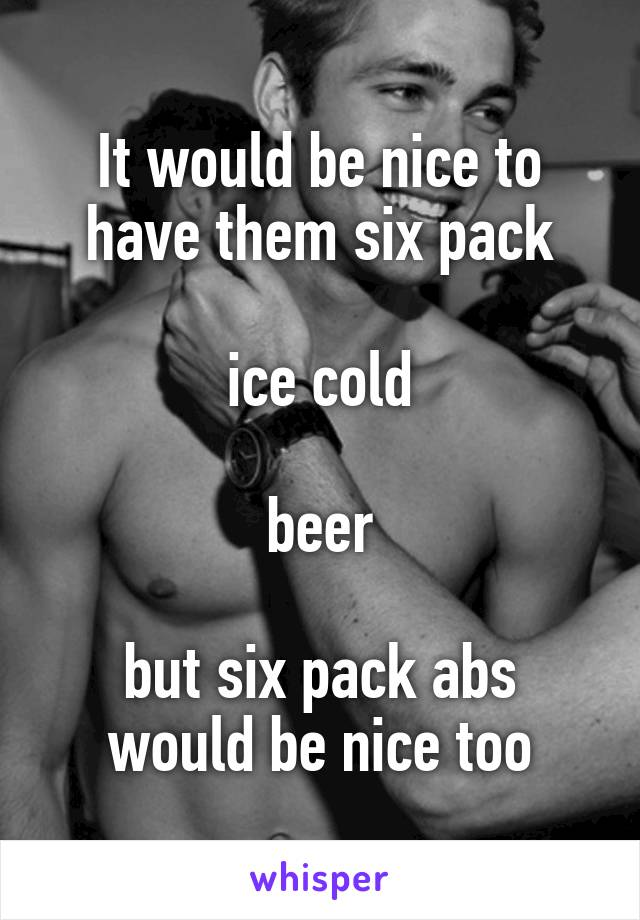 It would be nice to have them six pack  ice cold  beer  but six pack abs would be nice too