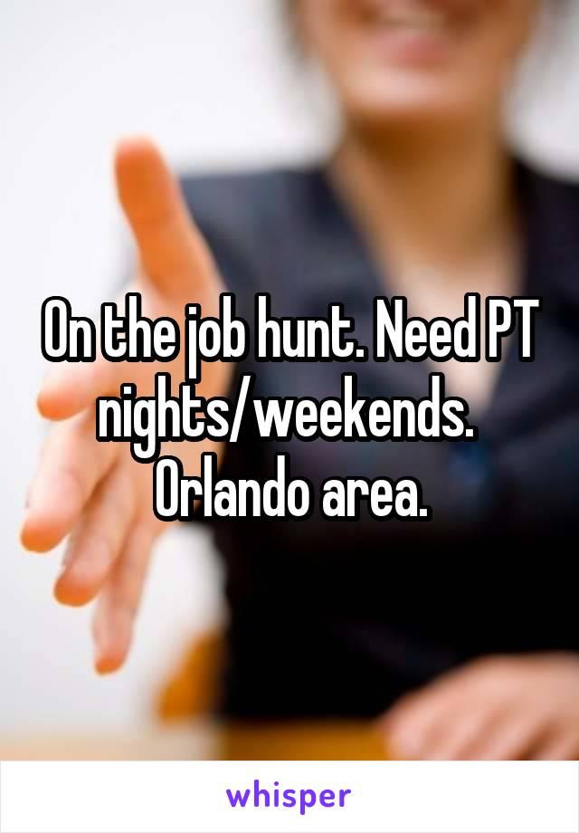 On the job hunt. Need PT nights/weekends.  Orlando area.