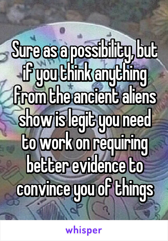 Sure as a possibility, but if you think anything from the ancient aliens show is legit you need to work on requiring better evidence to convince you of things