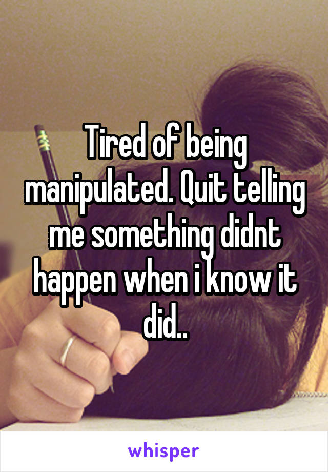 Tired of being manipulated. Quit telling me something didnt happen when i know it did..
