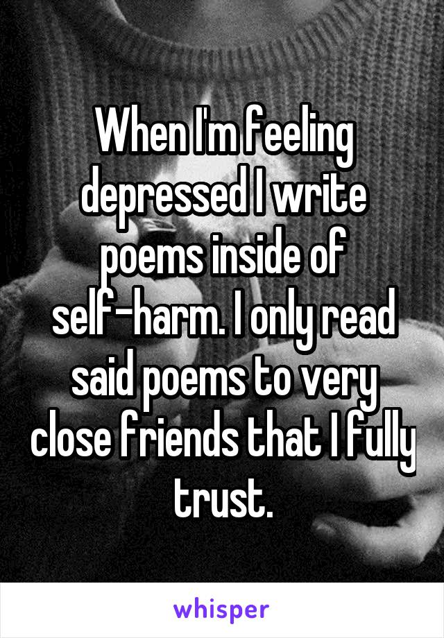 When I'm feeling depressed I write poems inside of self-harm. I only read said poems to very close friends that I fully trust.