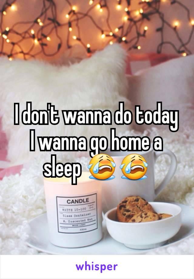 I don't wanna do today I wanna go home a sleep 😭😭