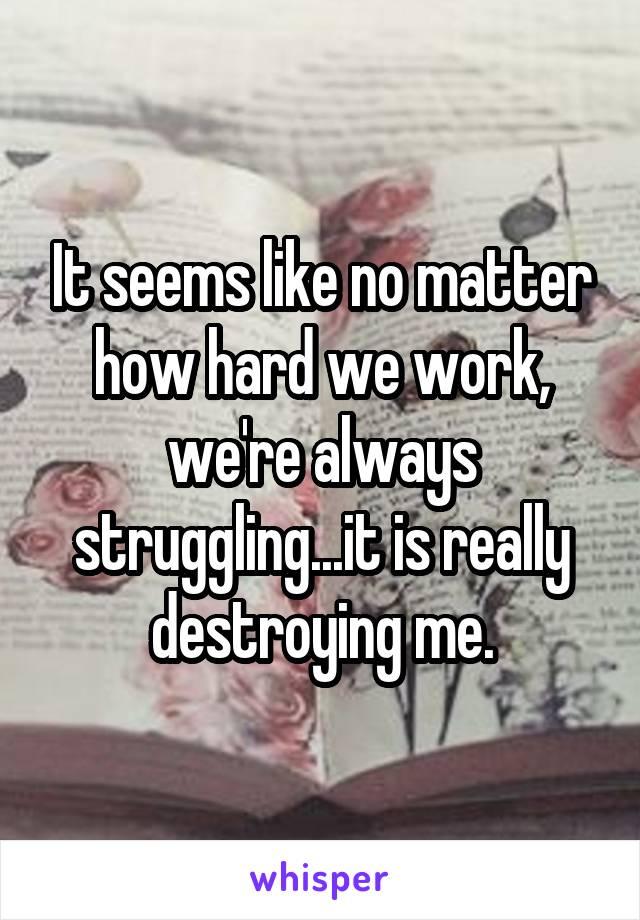 It seems like no matter how hard we work, we're always struggling...it is really destroying me.