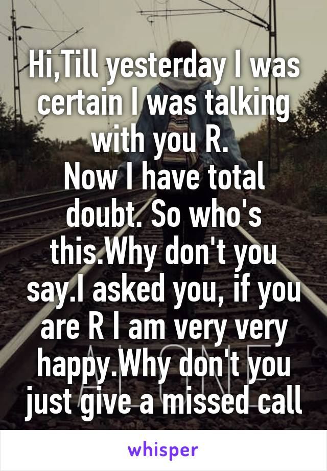 Hi,Till yesterday I was certain I was talking with you R.  Now I have total doubt. So who's this.Why don't you say.I asked you, if you are R I am very very happy.Why don't you just give a missed call