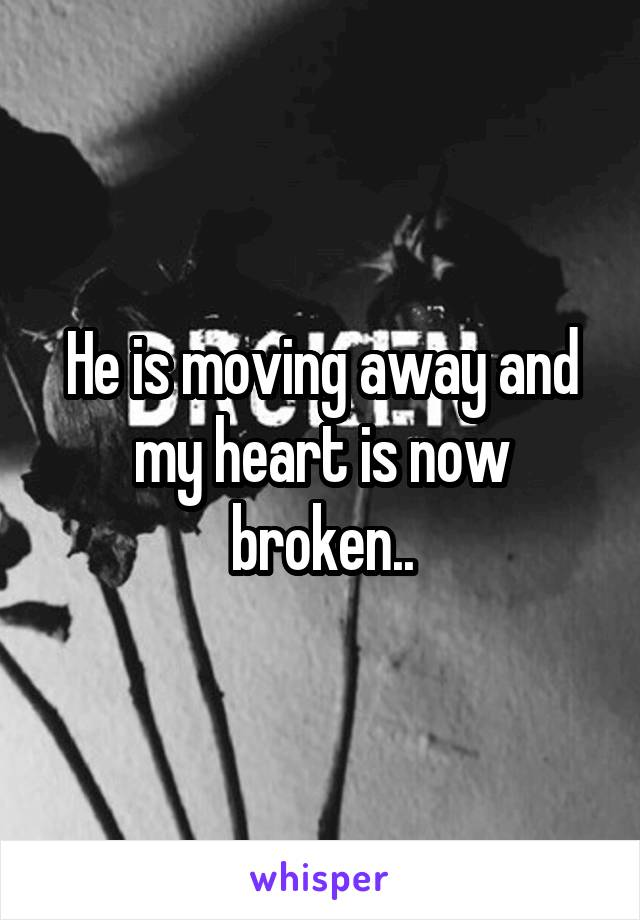 He is moving away and my heart is now broken..