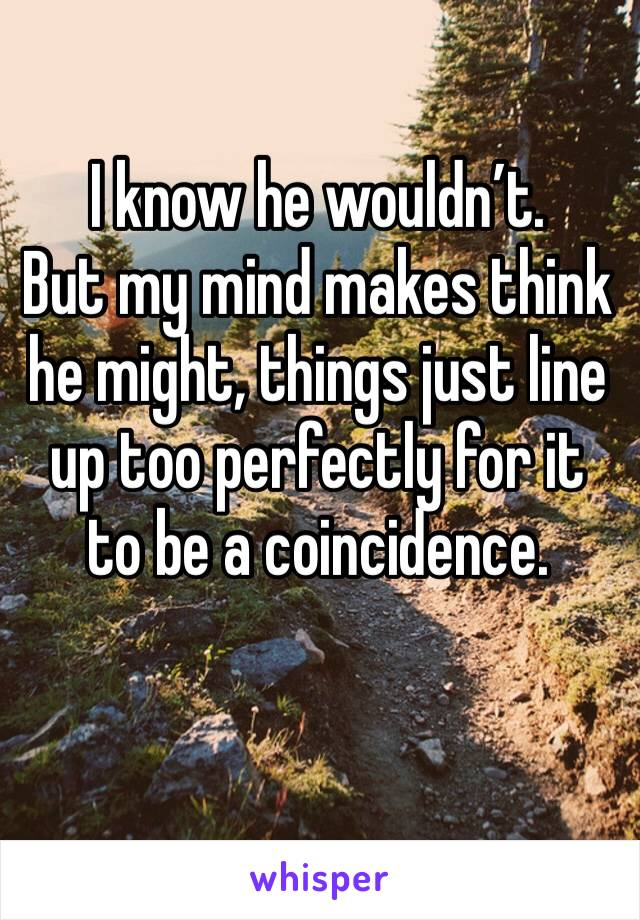 I know he wouldn't.      But my mind makes think he might, things just line up too perfectly for it to be a coincidence.