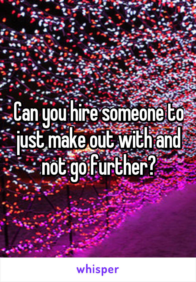 Can you hire someone to just make out with and not go further?