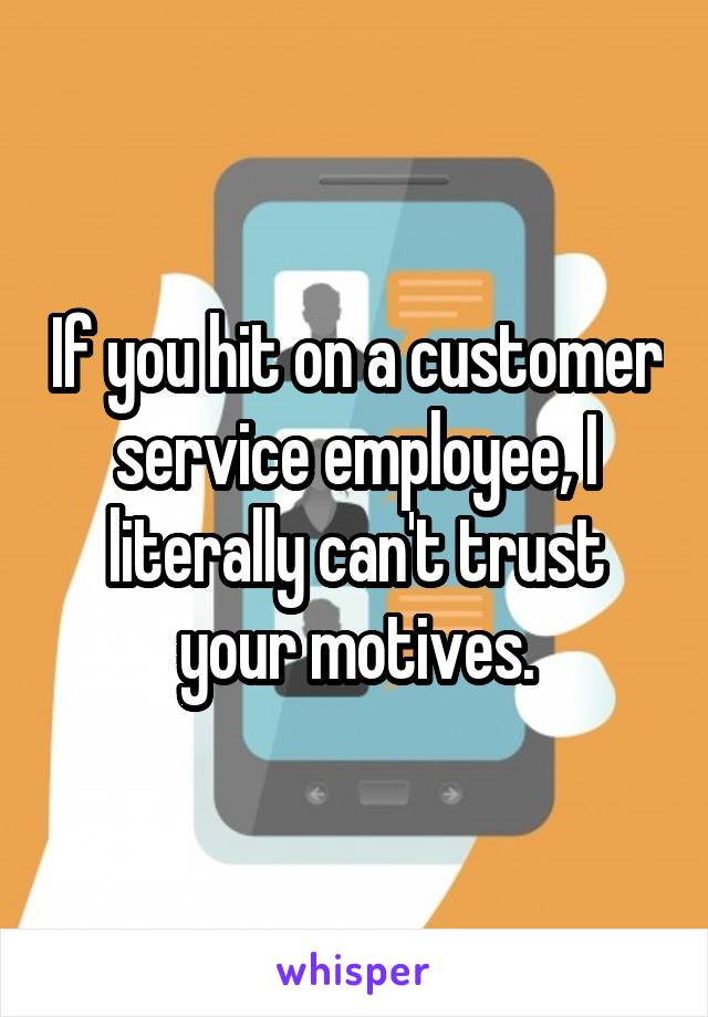 If you hit on a customer service employee, I literally can't trust your motives.