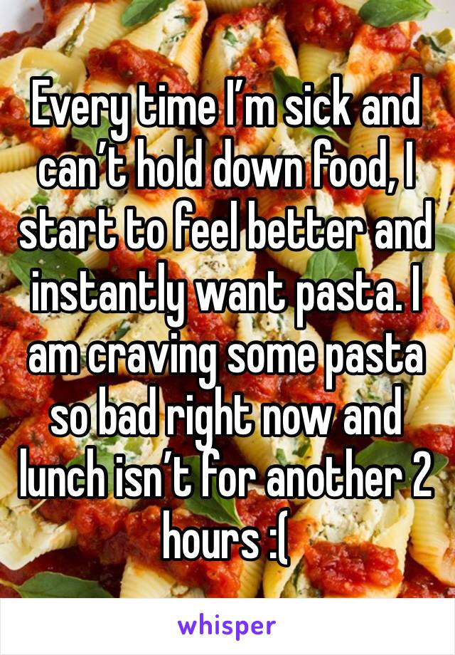 Every time I'm sick and can't hold down food, I start to feel better and instantly want pasta. I am craving some pasta so bad right now and lunch isn't for another 2 hours :(