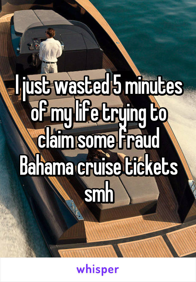 I just wasted 5 minutes of my life trying to claim some fraud Bahama cruise tickets smh
