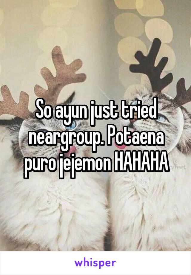 So ayun just tried neargroup. Potaena puro jejemon HAHAHA