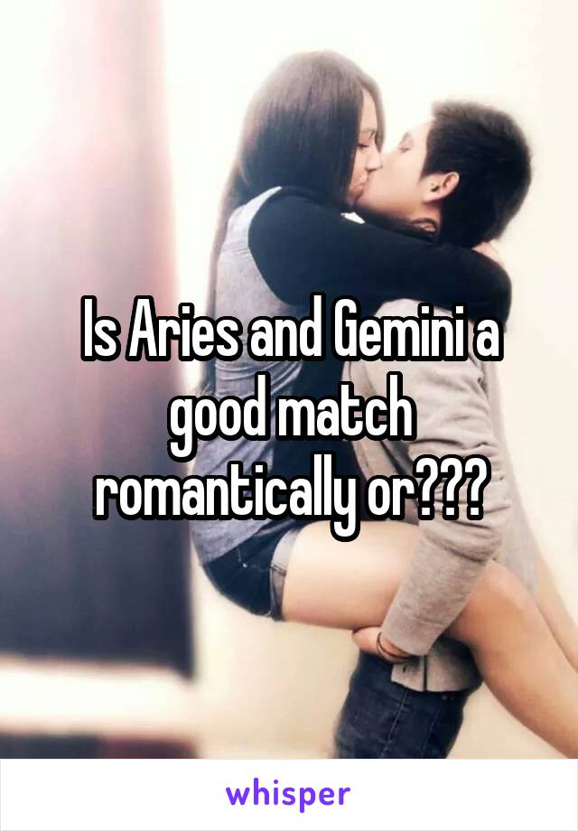 Is Aries and Gemini a good match romantically or???