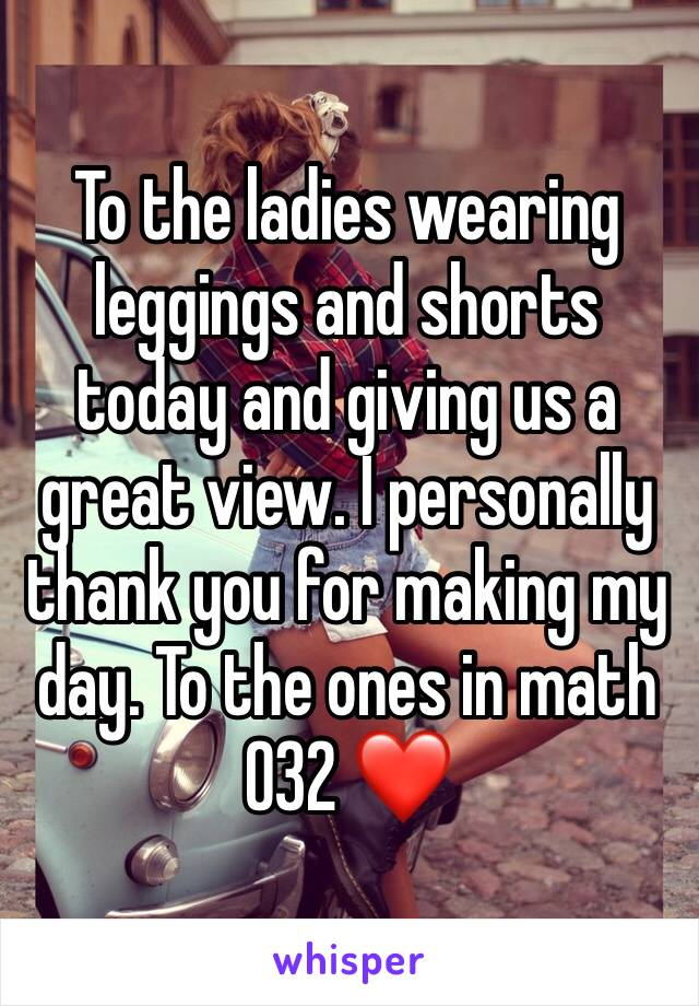 To the ladies wearing leggings and shorts today and giving us a great view. I personally thank you for making my day. To the ones in math 032 ❤️