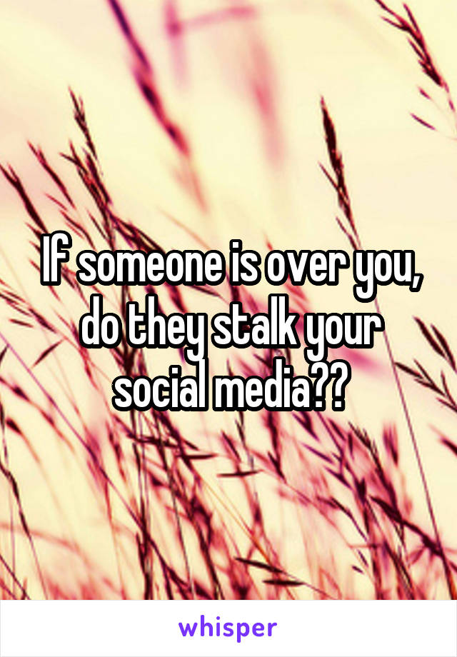 If someone is over you, do they stalk your social media??