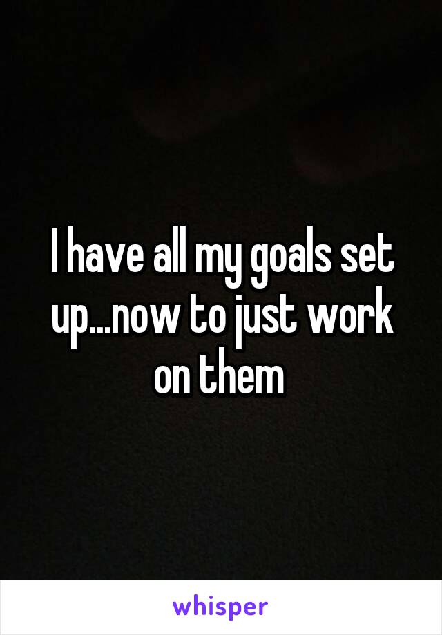 I have all my goals set up...now to just work on them