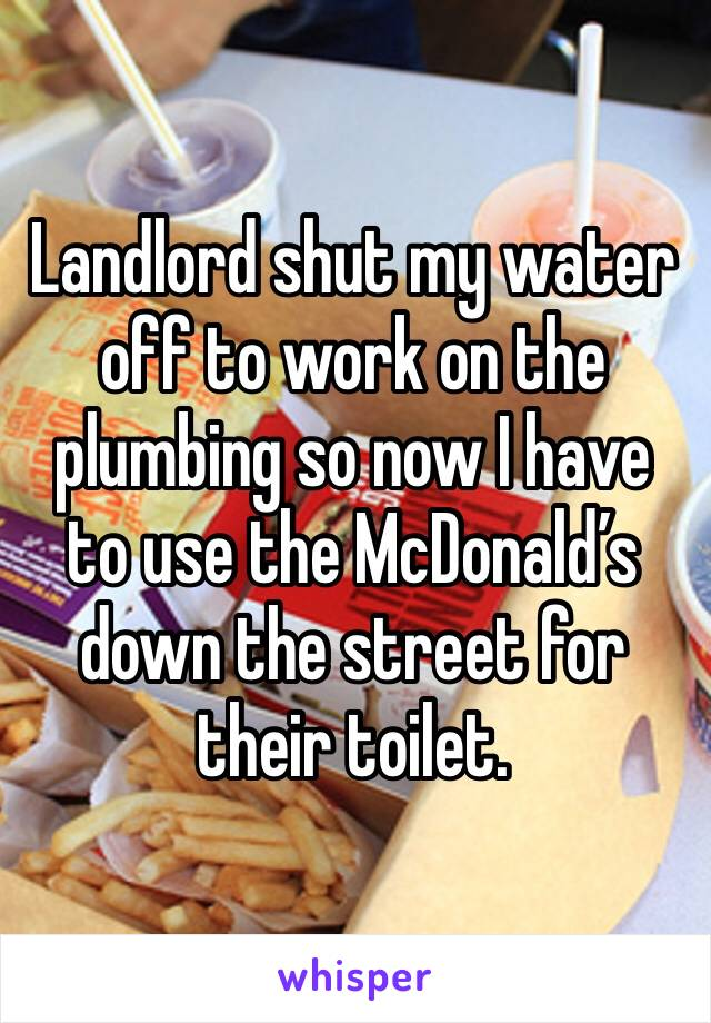 Landlord shut my water off to work on the plumbing so now I have to use the McDonald's down the street for their toilet.
