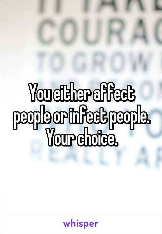 You either affect people or infect people. Your choice.