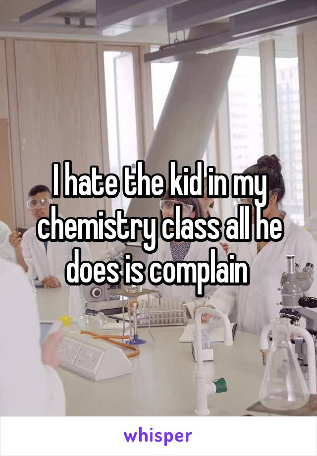 I hate the kid in my chemistry class all he does is complain