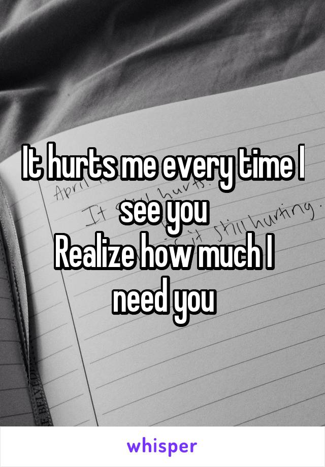 It hurts me every time I see you Realize how much I need you