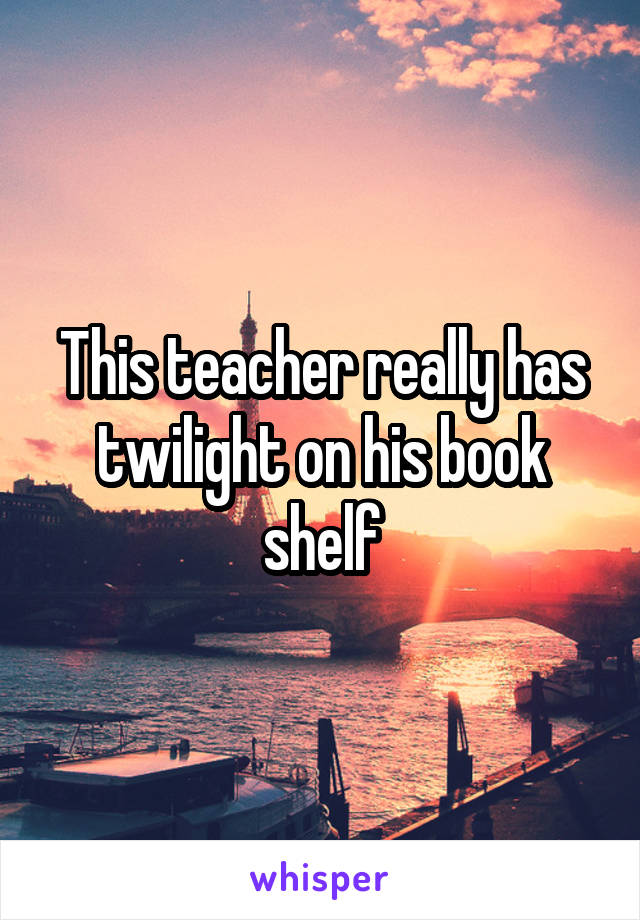 This teacher really has twilight on his book shelf