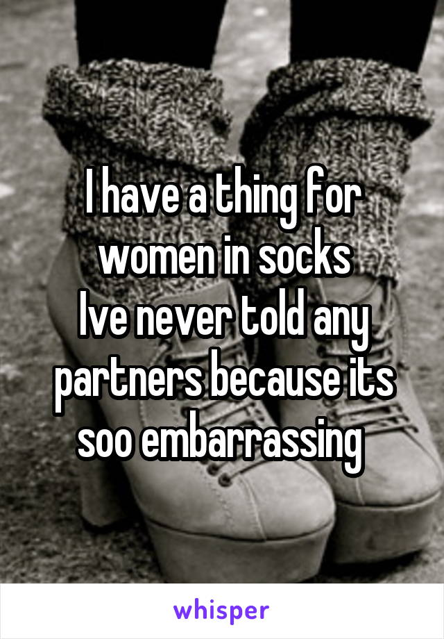 I have a thing for women in socks Ive never told any partners because its soo embarrassing