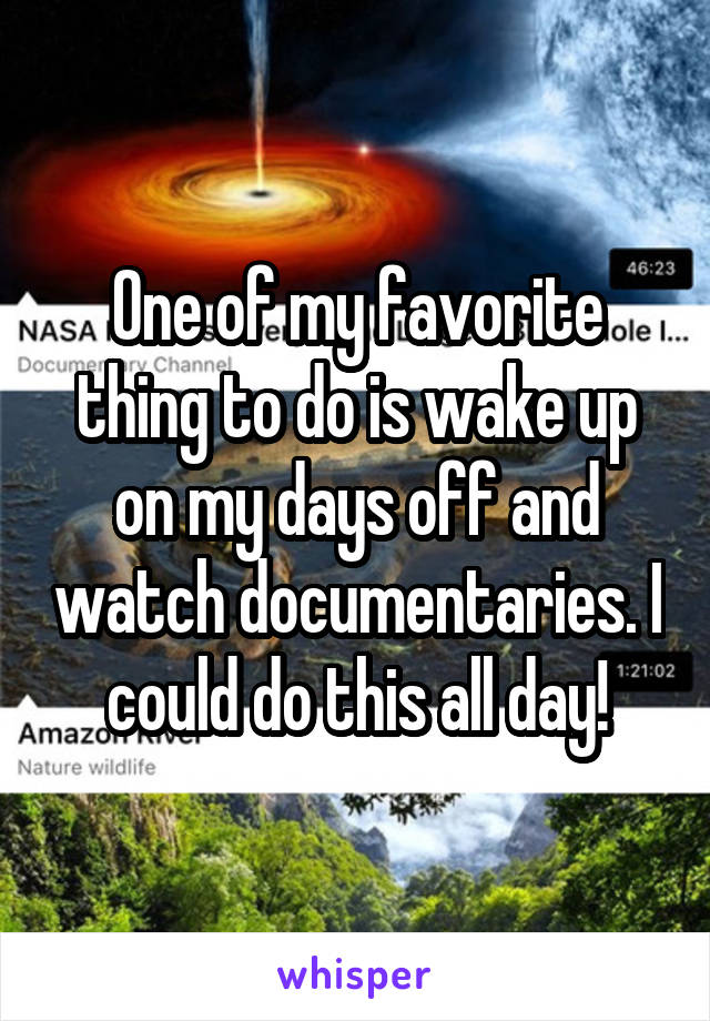 One of my favorite thing to do is wake up on my days off and watch documentaries. I could do this all day!