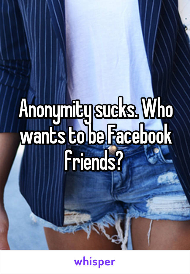 Anonymity sucks. Who wants to be Facebook friends?
